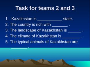 Task for teams 2 and 3 Kazakhstan is ___________ state. 2. The country is ric