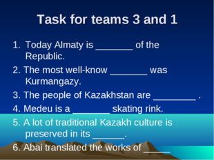 Task for teams 3 and 1 Today Almaty is _______ of the Republic. 2. The most w