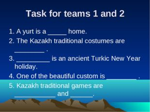 Task for teams 1 and 2 1. A yurt is a _____ home. 2. The Kazakh traditional c
