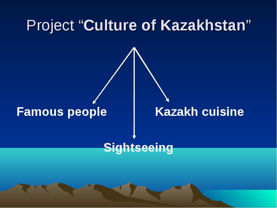 "Project ""Culture of Kazakhstan"" Famous people Kazakh cuisine Sightseeing"
