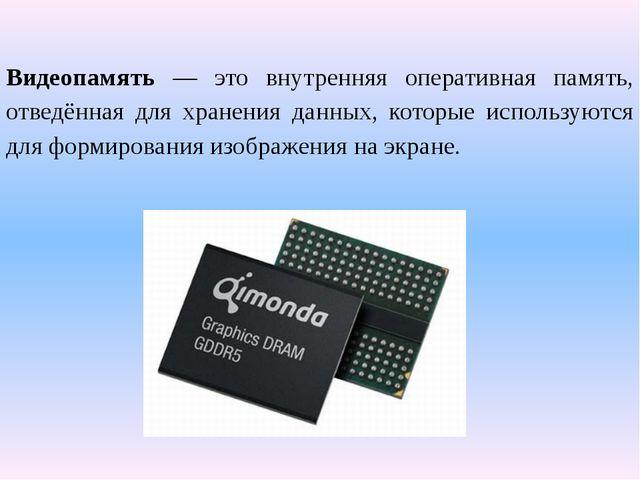 Видеопамять — это внутренняя оперативная память, отведённая для хранения дан...