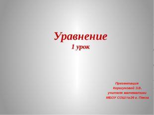 Уравнение 1 урок Презентация Коршуновой З.В. учителя математики МБОУ СОШ №26