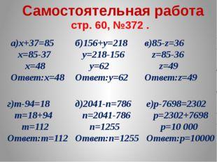стр. 60, №372 . а)х+37=85 х=85-37 х=48 Ответ:х=48 Самостоятельная работа б)1