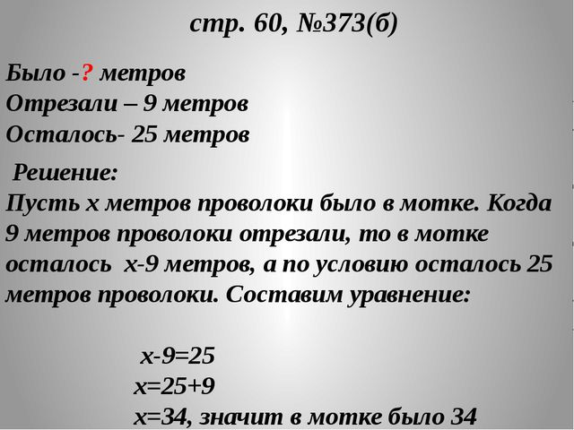 стр. 60, №373(б) Было -? метров Отрезали – 9 метров Осталось- 25 метров Реше...