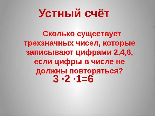 Сколько существует трехзначных чисел, которые записывают цифрами 2,4,6, если...