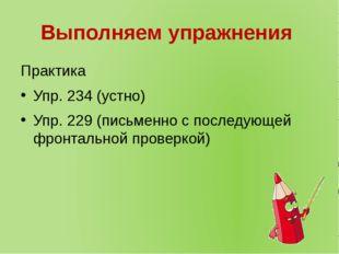 Выполняем упражнения Практика Упр. 234 (устно) Упр. 229 (письменно с последую