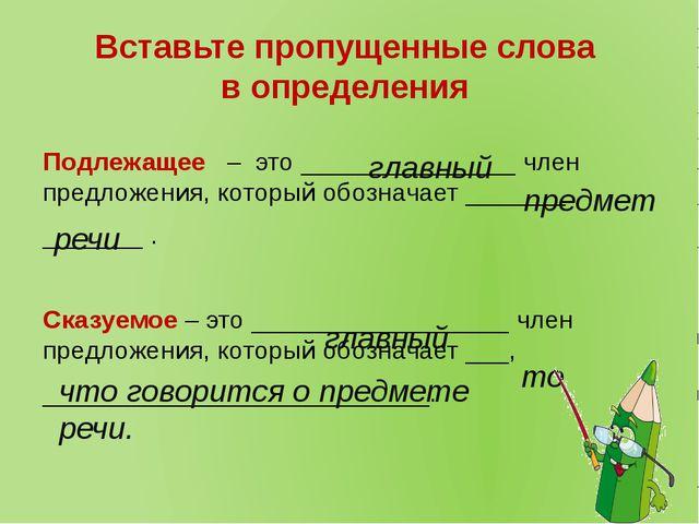 Вставьте пропущенные слова в определения Подлежащее – это _______________ чле...