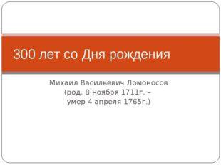 Михаил Васильевич Ломоносов (род. 8 ноября 1711г. – умер 4 апреля 1765г.) 300