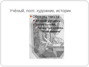 Учёный, поэт, художник, историк