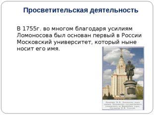 Просветительская деятельность В 1755г. во многом благодаря усилиям Ломоносова