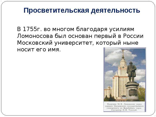 Просветительская деятельность В 1755г. во многом благодаря усилиям Ломоносова...