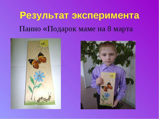 Результат эксперимента Панно «Подарок маме на 8 марта