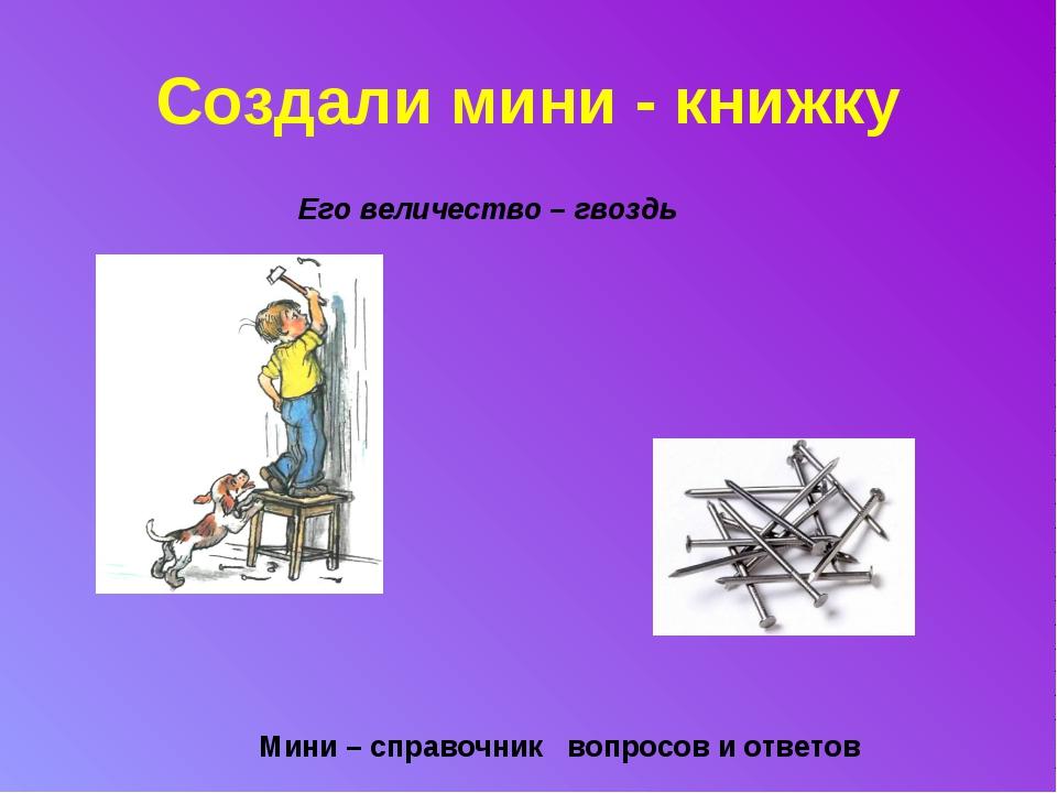 Создали мини - книжку Его величество – гвоздь      Мини – справочник воп...
