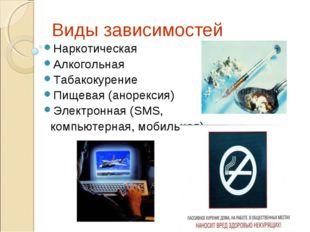 Виды зависимостей Наркотическая Алкогольная Табакокурение Пищевая (анорексия)