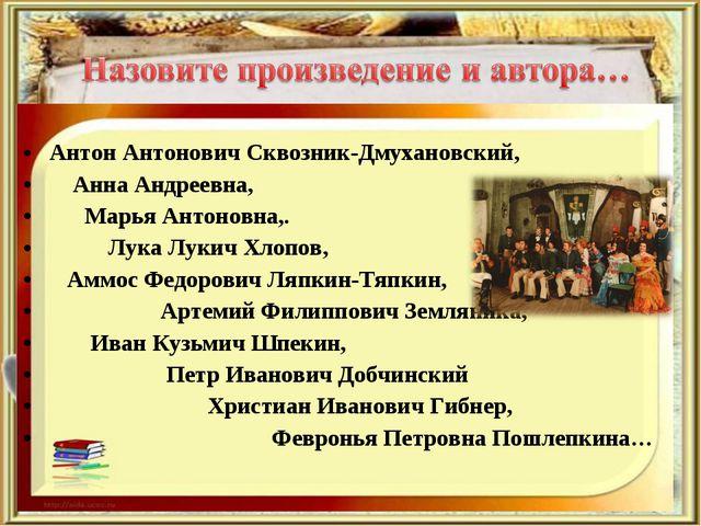 Антон Антонович Сквозник-Дмухановский, Анна Андреевна, Марья Антоновна,. Лук...
