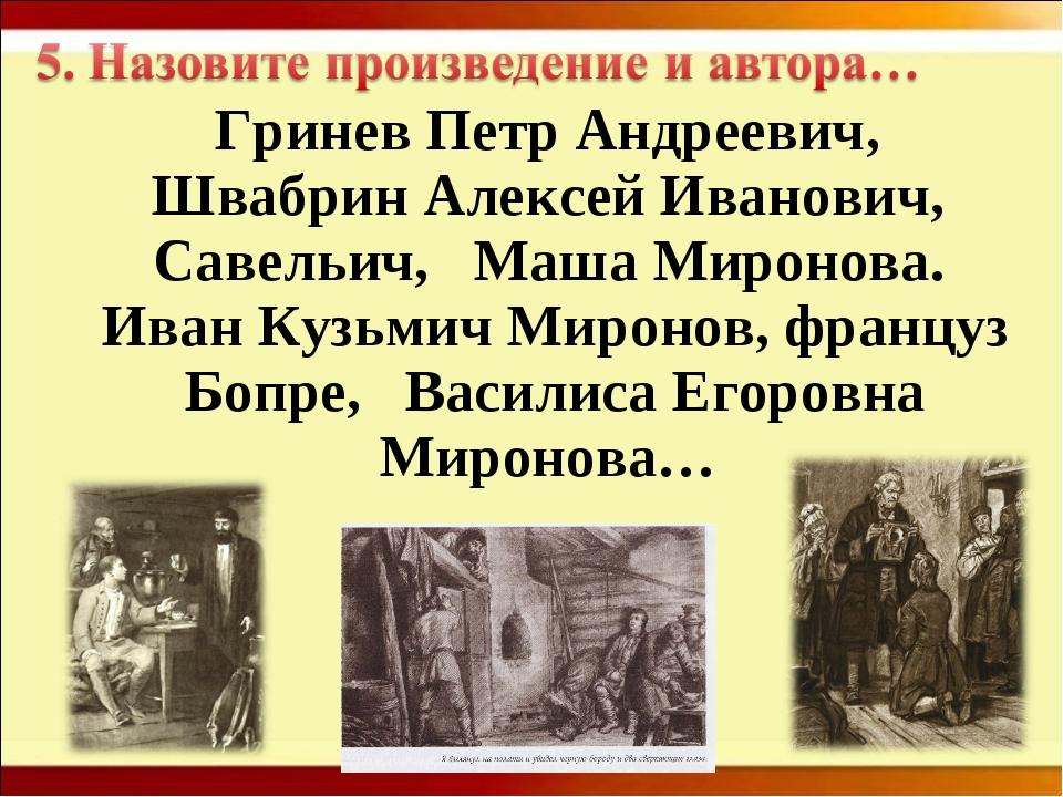 Гринев Петр Андреевич, Швабрин Алексей Иванович, Савельич, Маша Миронова. Ив...