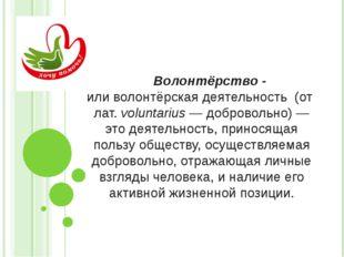 Волонтёрство - иливолонтёрская деятельность (отлат.voluntarius— добровол