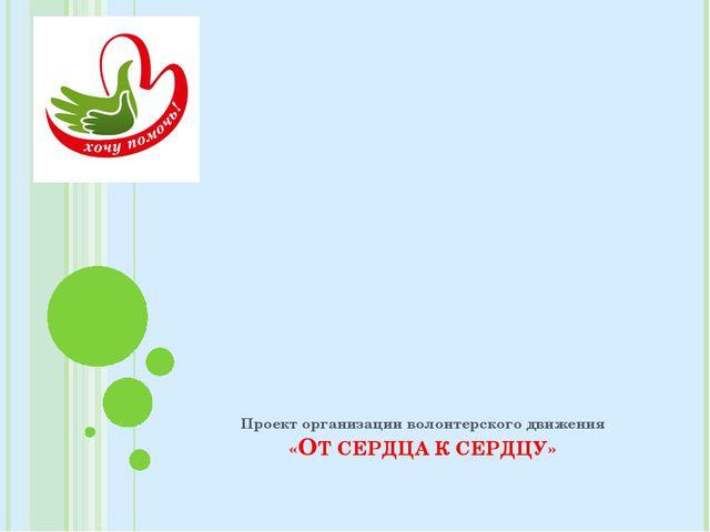 Проект организации волонтерского движения «ОТ СЕРДЦА К СЕРДЦУ»