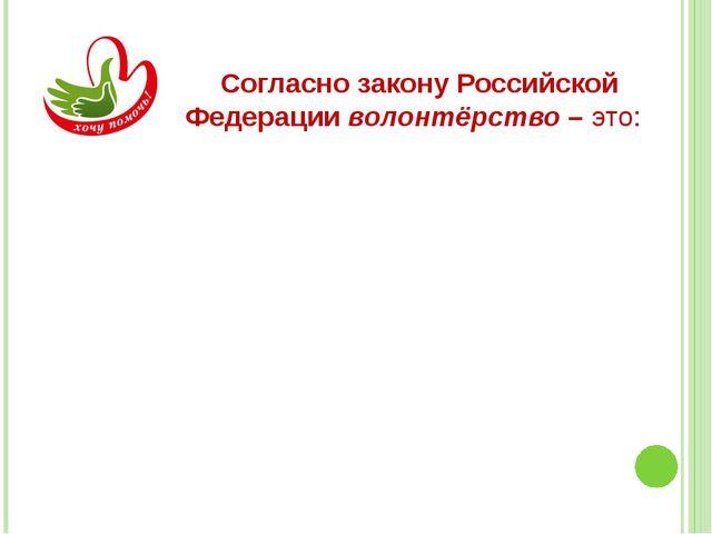 Согласно закону Российской Федерации волонтёрство – это: