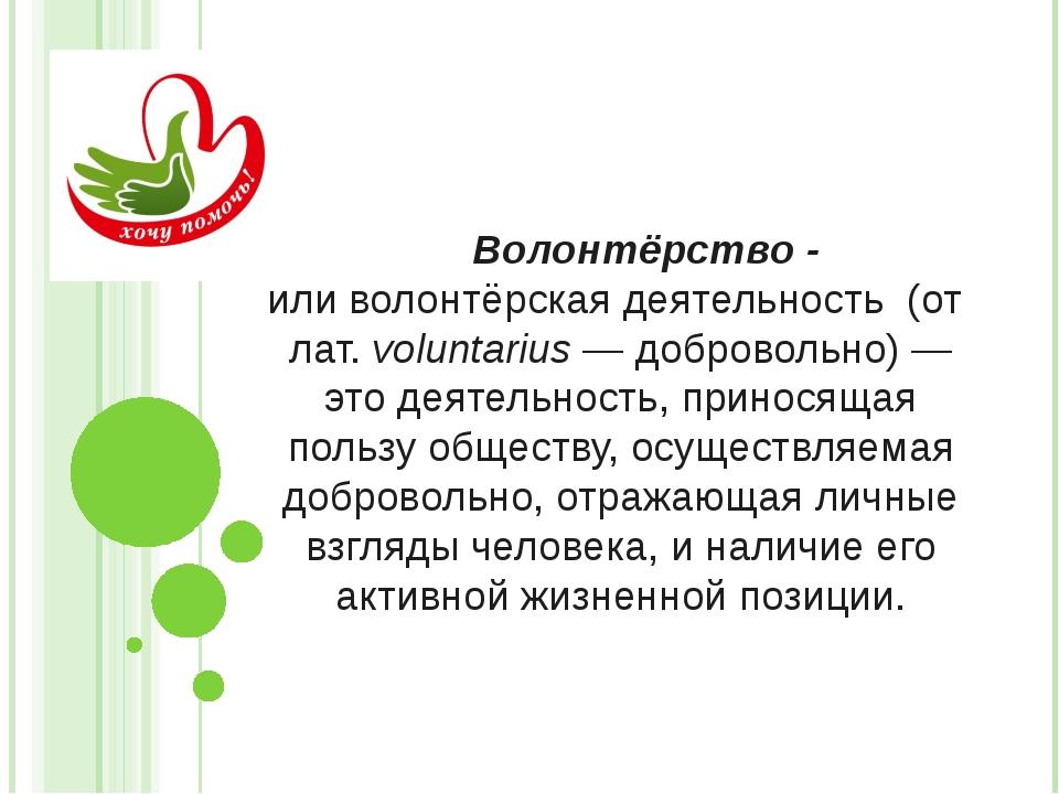 Волонтёрство - иливолонтёрская деятельность (отлат.voluntarius— добровол...