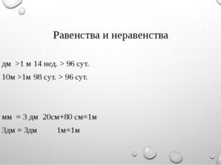 Равенства и неравенства 100 дм >1 м14 нед. > 96 сут. 10м >1м98 сут. > 96