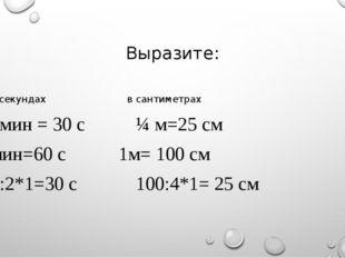 Выразите: В секундахв сантиметрах ½ мин = 30 с¼ м=25 см 1мин=60 с
