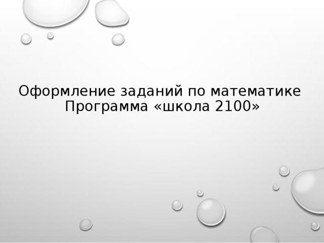 Оформление заданий по математике Программа «школа 2100»