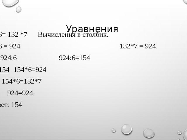 Уравнения Х*6= 132 *7Вычисления в столбик. Х*6 = 924 132*7 = 924 Х=924:6...