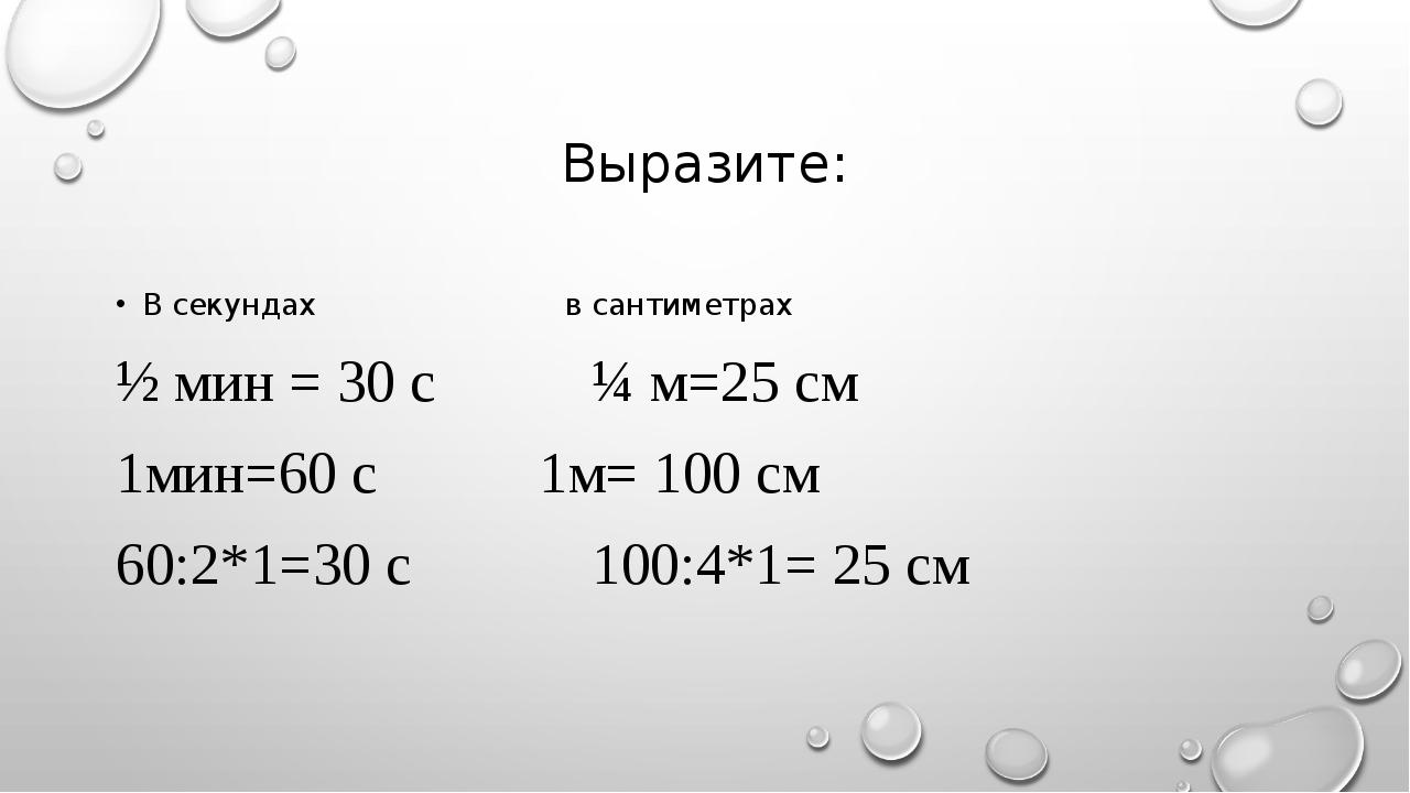 Выразите: В секундахв сантиметрах ½ мин = 30 с¼ м=25 см 1мин=60 с...