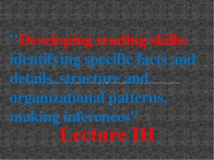 "Lecture III ""Developing reading skills: identifying specific facts and detail"