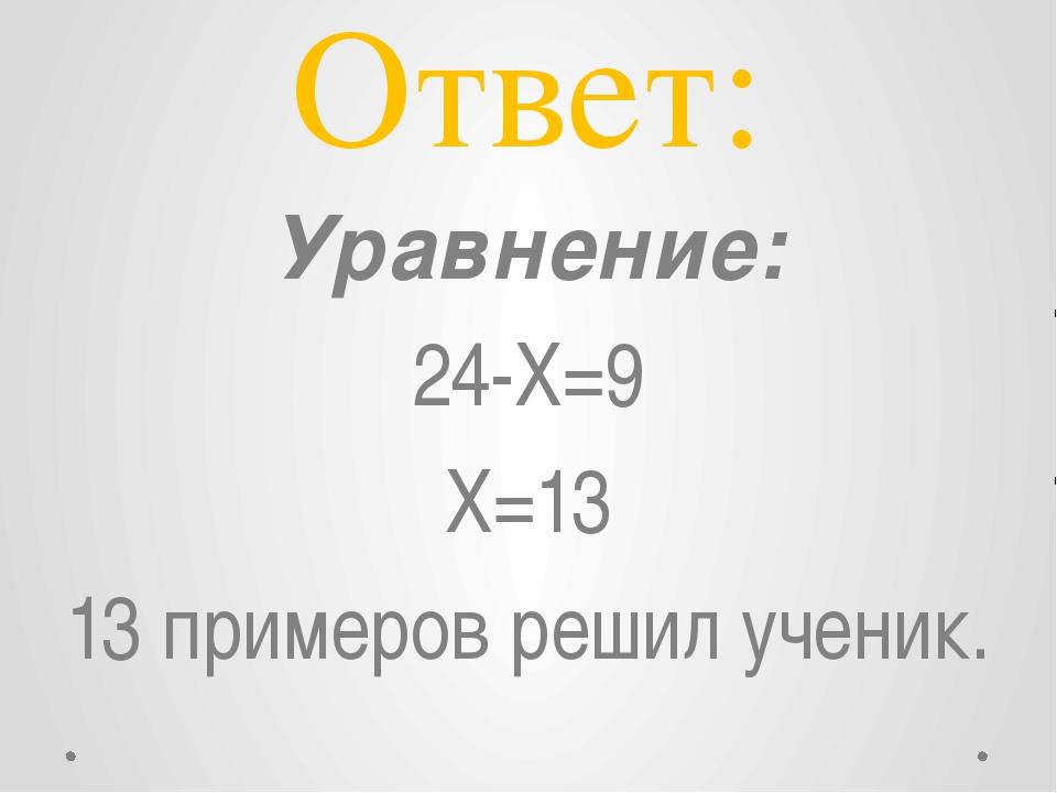 Ответ: Уравнение: 24-X=9 X=13 13 примеров решил ученик.