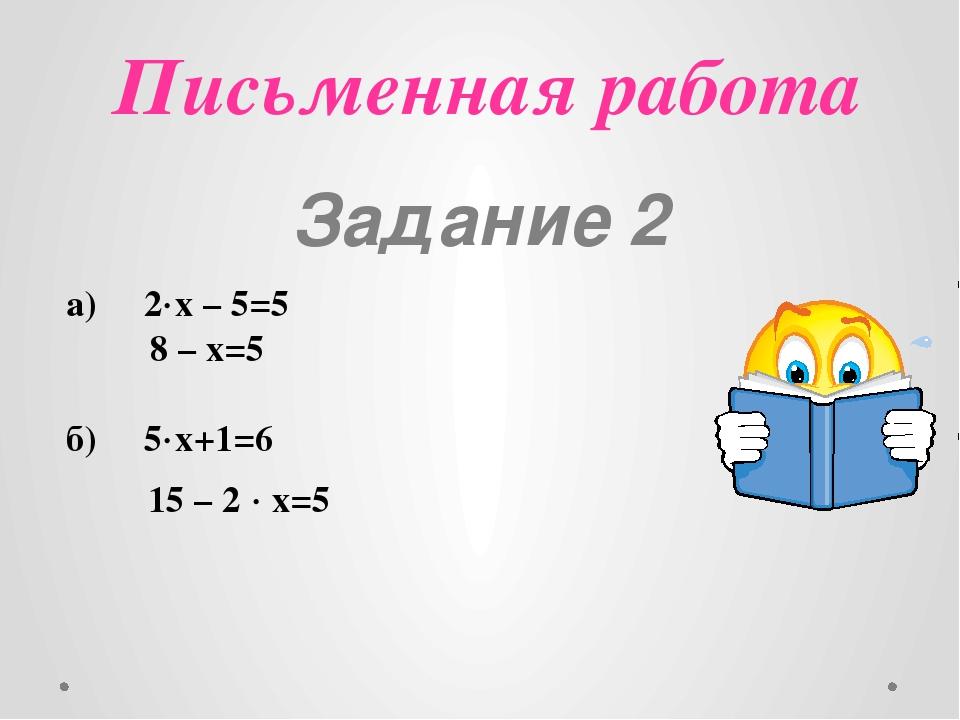 Письменная работа Задание 2 а) 2х – 5=5 8 – х=5 б) 5х+1=6 15 – 2  х=5