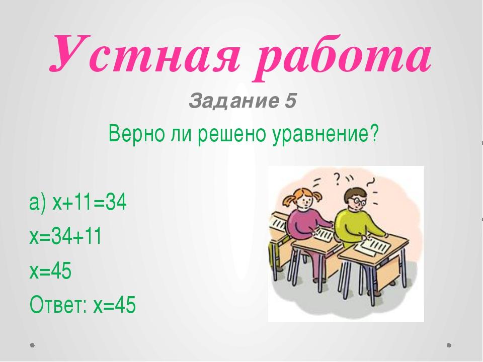 Устная работа Задание 5 Верно ли решено уравнение? a) x+11=34 x=34+11 x=45 От...