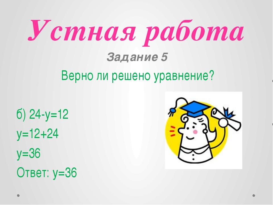 Устная работа Задание 5 Верно ли решено уравнение? б) 24-y=12 y=12+24 y=36 От...