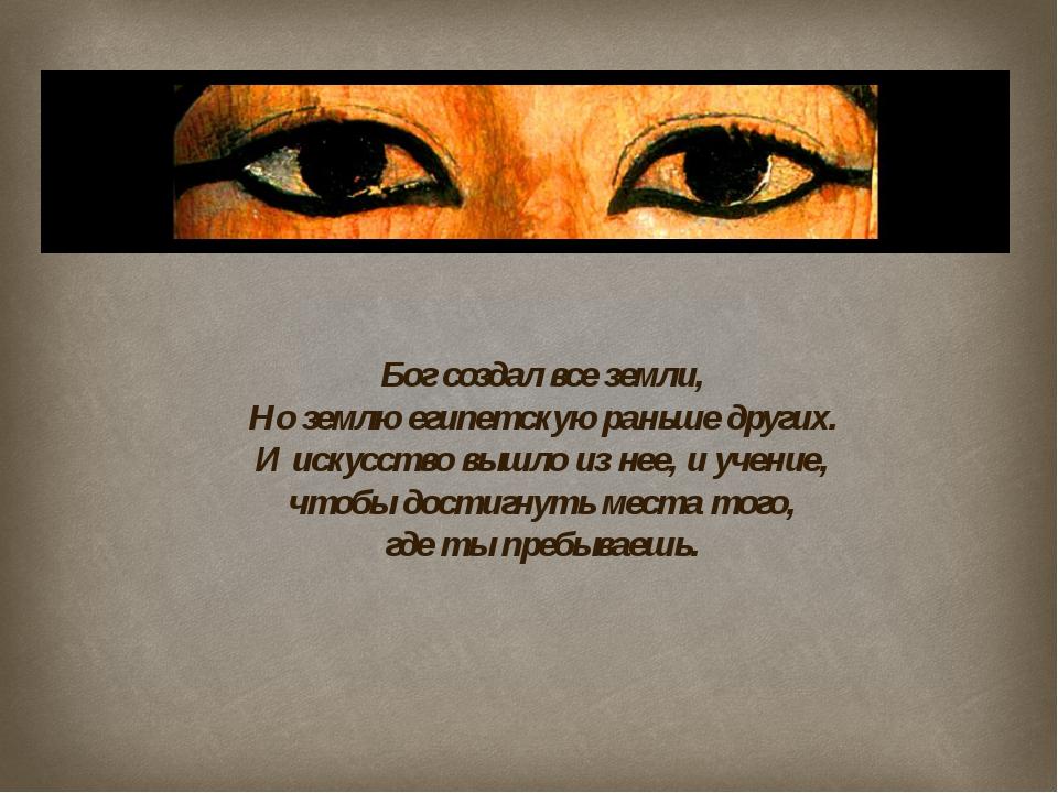 Бог создал все земли, Но землю египетскую раньше других. И искусство вышло из...