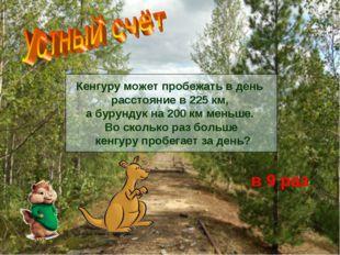 Кенгуру может пробежать в день расстояние в 225 км, а бурундук на 200 км мень