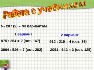№ 287 (2) – по вариантам 1 вариант 875 : 354 = 2 (ост. 167) 2051 : 642 = 3 (о