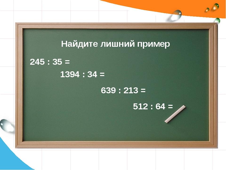 Найдите лишний пример 245 : 35 = 1394 : 34 = 512 : 64 = 639 : 213 = Глинкова...