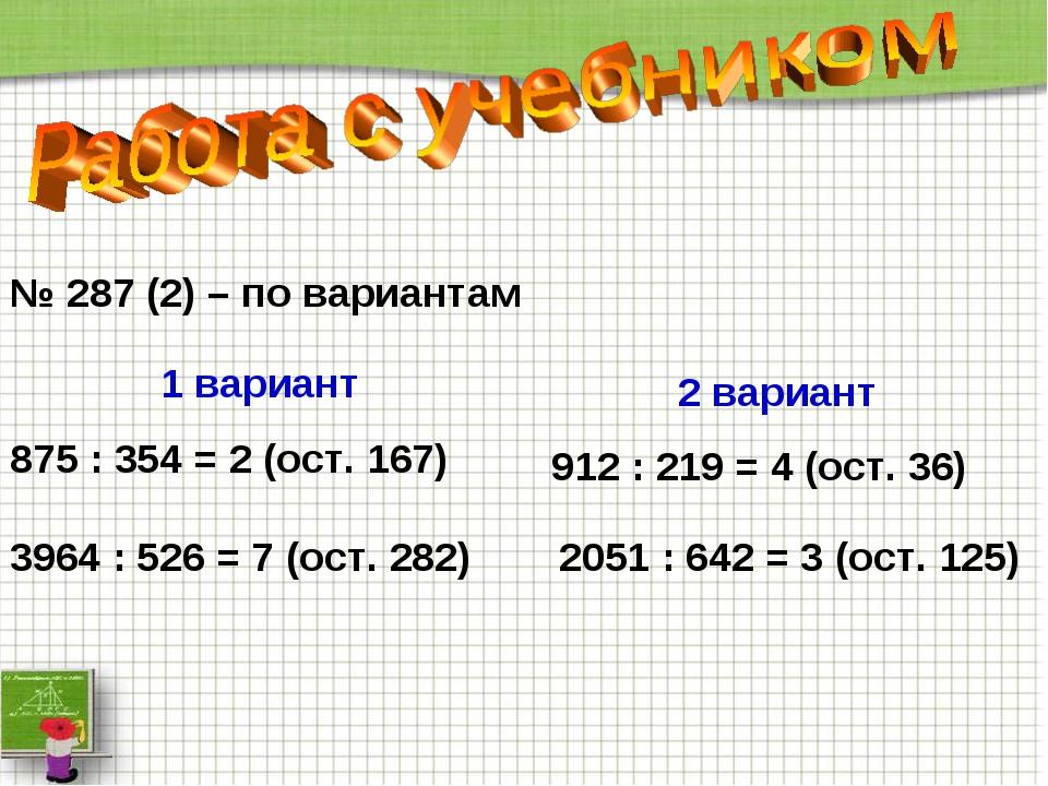 № 287 (2) – по вариантам 1 вариант 875 : 354 = 2 (ост. 167) 2051 : 642 = 3 (о...