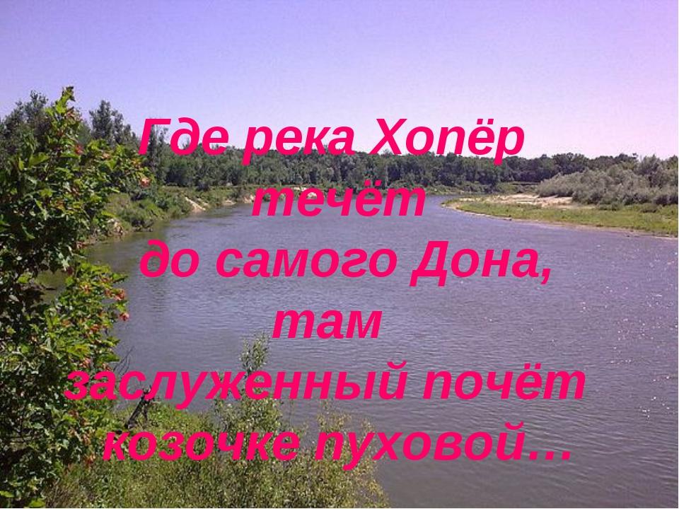 Где река Хопёр течёт до самого Дона, там  заслуженный почёт козочке пуховой…