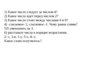 1) Какое число следует за числом 4? 2) Какое число идет перед числом 2? 3) Ка