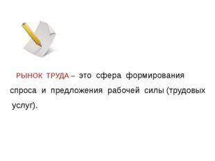 РЫНОК ТРУДА – это сфера формирования спроса и предложения рабочей силы (труд