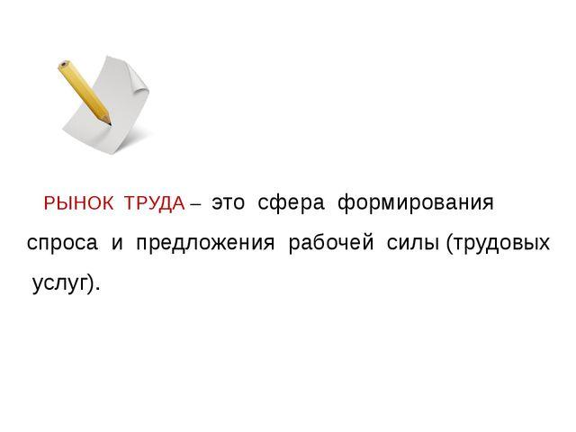 РЫНОК ТРУДА – это сфера формирования спроса и предложения рабочей силы (труд...