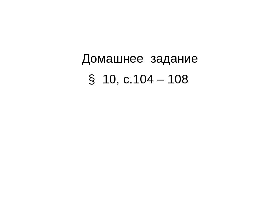 Домашнее задание § 10, с.104 – 108