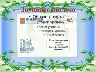 Звуковое письмо Куда: Нижегородская область Г. Сергач Кому: Детский сад №9 «Р