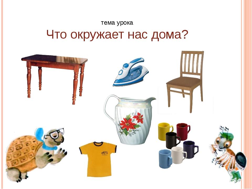тема урока Что окружает нас дома?
