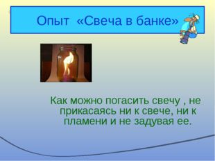 Опыт «Свеча в банке» Как можно погасить свечу , не прикасаясь ни к свече, ни