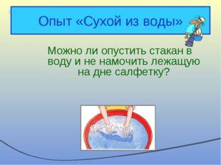Опыт «Сухой из воды» Можно ли опустить стакан в воду и не намочить лежащую на