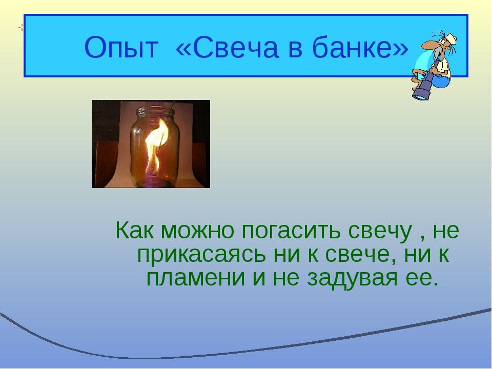 Опыт «Свеча в банке» Как можно погасить свечу , не прикасаясь ни к свече, ни...
