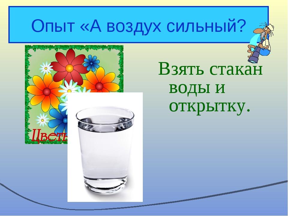 Опыт «А воздух сильный? Взять стакан воды и открытку.